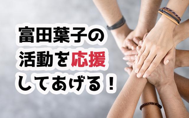 富田葉子の活動を応援してあげる!